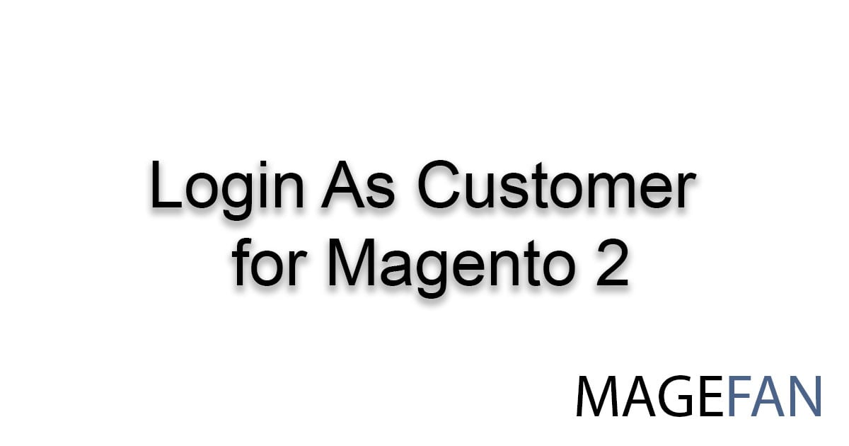 Magento 2 Login As Customer Extension | Magefan